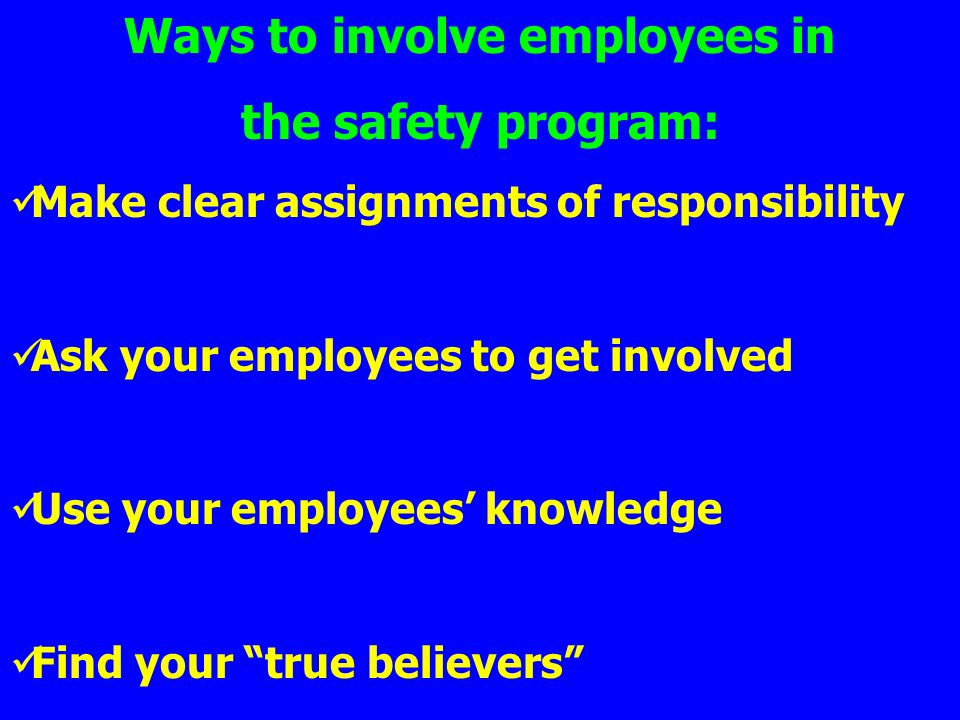 Ways to involve employees in the safety program: Make clear assignments of responsibility Ask your employees to get involved Use your employees knowle