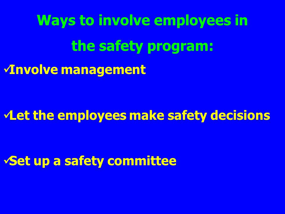 Ways to involve employees in the safety program: Involve management Let the employees make safety decisions Set up a safety committee