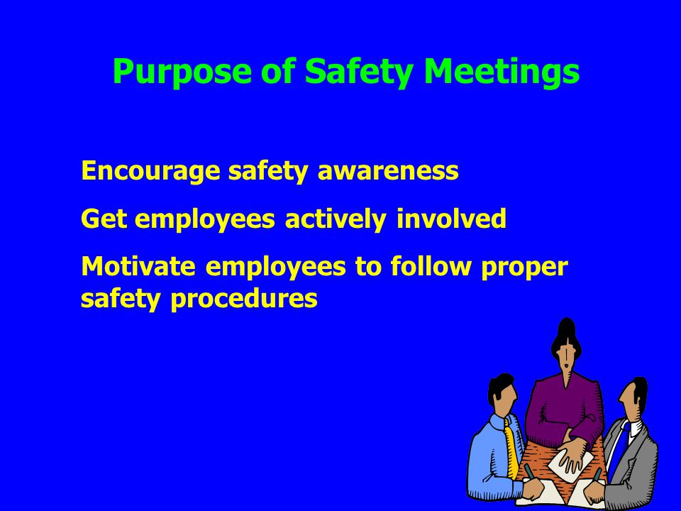 Purpose of Safety Meetings Encourage safety awareness Get employees actively involved Motivate employees to follow proper safety procedures