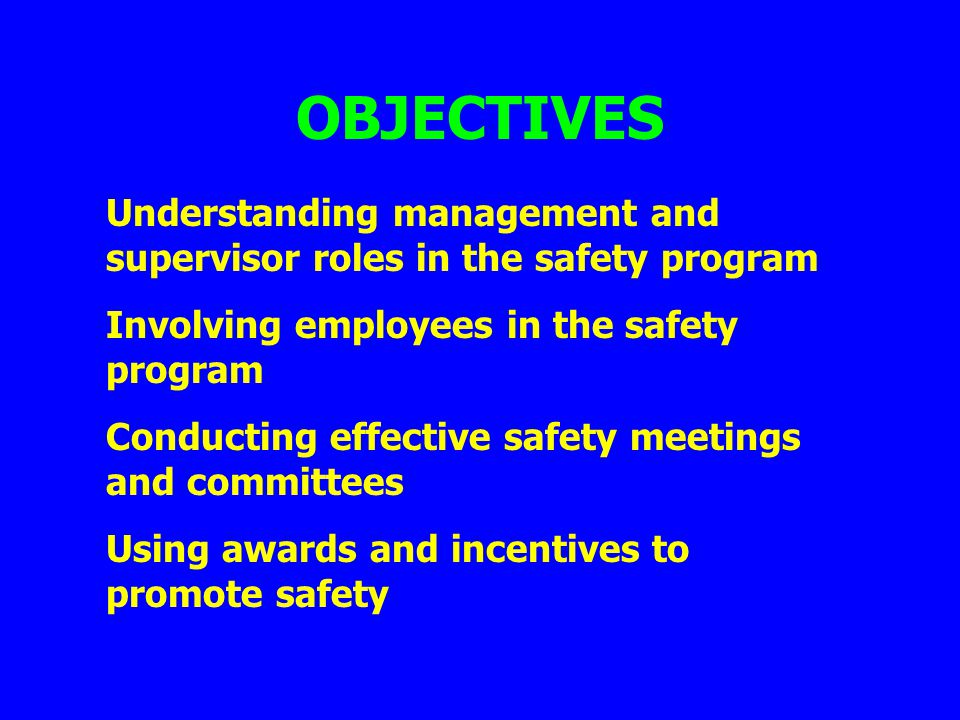 OBJECTIVES Understanding management and supervisor roles in the safety program Involving employees in the safety program Conducting effective safety m