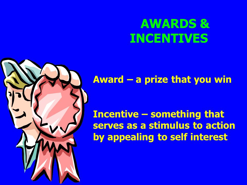 AWARDS & INCENTIVES Award – a prize that you win Incentive – something that serves as a stimulus to action by appealing to self interest