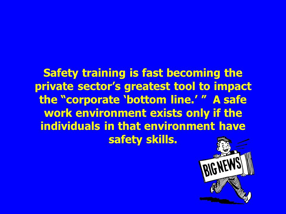 Safety training is fast becoming the private sectors greatest tool to impact the corporate bottom line. A safe work environment exists only if the ind