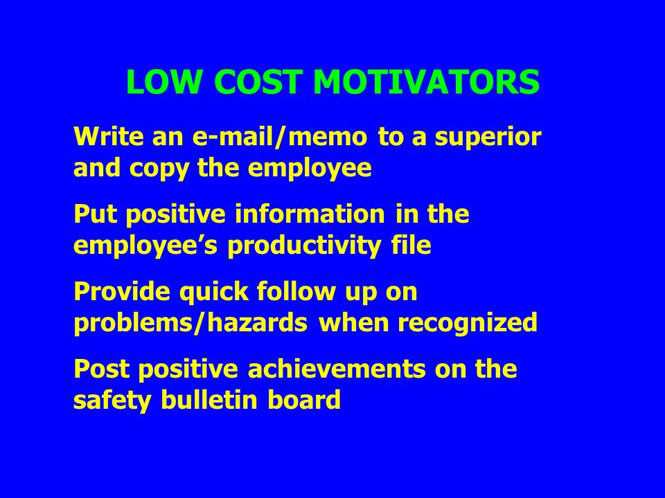 LOW COST MOTIVATORS Write an e-mail/memo to a superior and copy the employee Put positive information in the employees productivity file Provide quick