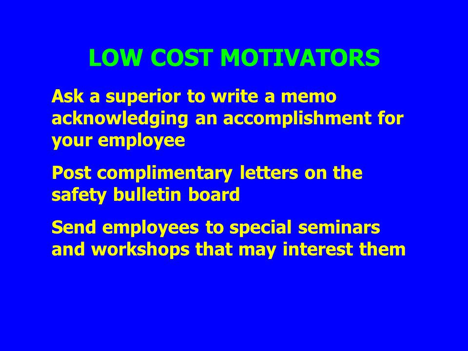 LOW COST MOTIVATORS Ask a superior to write a memo acknowledging an accomplishment for your employee Post complimentary letters on the safety bulletin