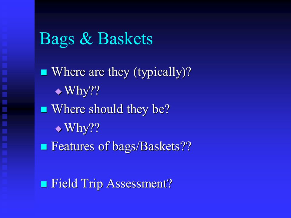 Bags & Baskets Where are they (typically)? Where are they (typically)? Why?? Why?? Where should they be? Where should they be? Why?? Why?? Features of