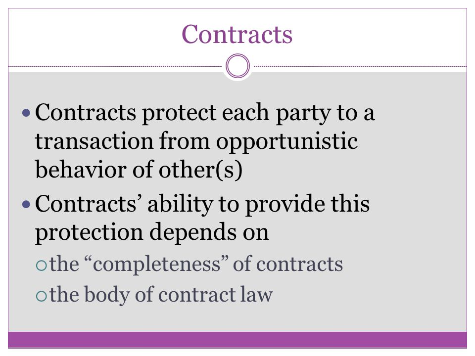 Contracts Contracts protect each party to a transaction from opportunistic behavior of other(s) Contracts ability to provide this protection depends on the completeness of contracts the body of contract law