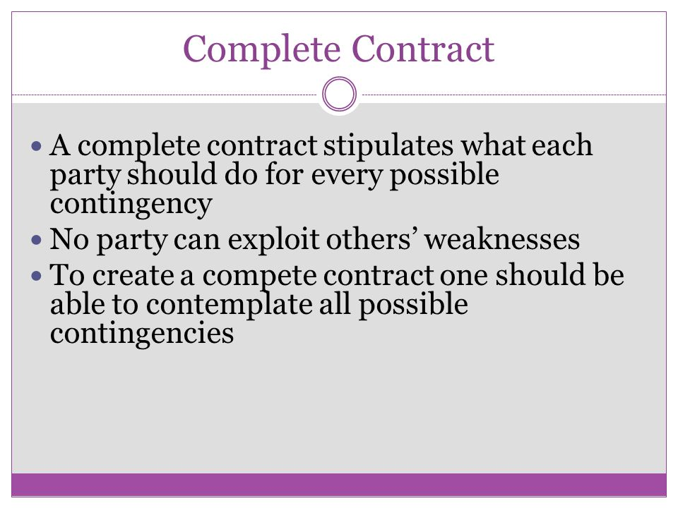 Complete Contract A complete contract stipulates what each party should do for every possible contingency No party can exploit others weaknesses To create a compete contract one should be able to contemplate all possible contingencies