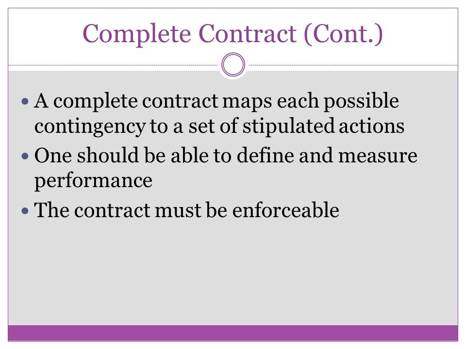 Complete Contract (Cont.) A complete contract maps each possible contingency to a set of stipulated actions One should be able to define and measure performance The contract must be enforceable