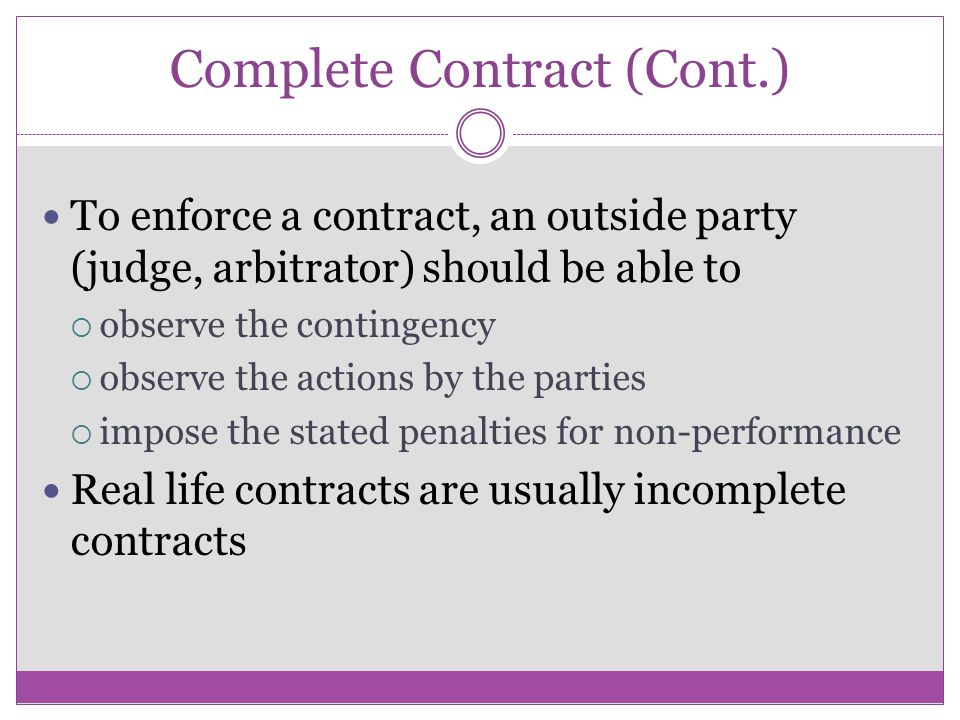 Complete Contract (Cont.) To enforce a contract, an outside party (judge, arbitrator) should be able to observe the contingency observe the actions by the parties impose the stated penalties for non-performance Real life contracts are usually incomplete contracts
