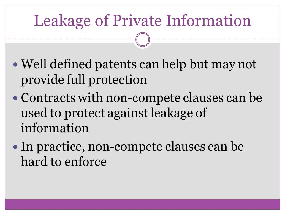Leakage of Private Information Well defined patents can help but may not provide full protection Contracts with non-compete clauses can be used to protect against leakage of information In practice, non-compete clauses can be hard to enforce