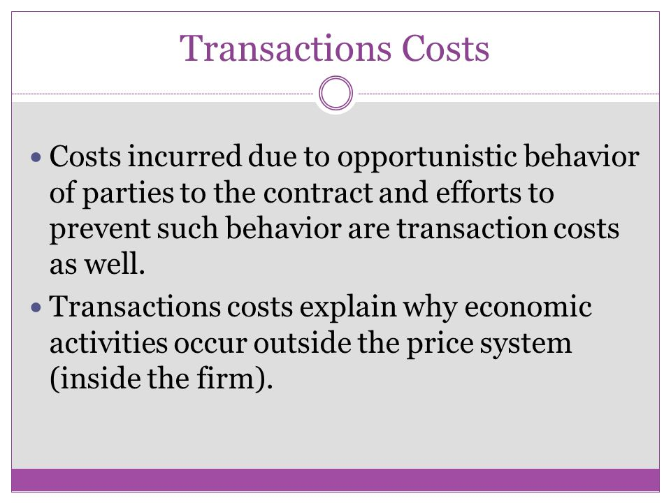 Transactions Costs Costs incurred due to opportunistic behavior of parties to the contract and efforts to prevent such behavior are transaction costs as well.
