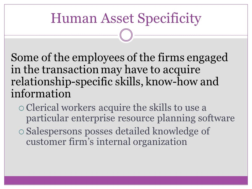Human Asset Specificity Some of the employees of the firms engaged in the transaction may have to acquire relationship-specific skills, know-how and information Clerical workers acquire the skills to use a particular enterprise resource planning software Salespersons posses detailed knowledge of customer firms internal organization