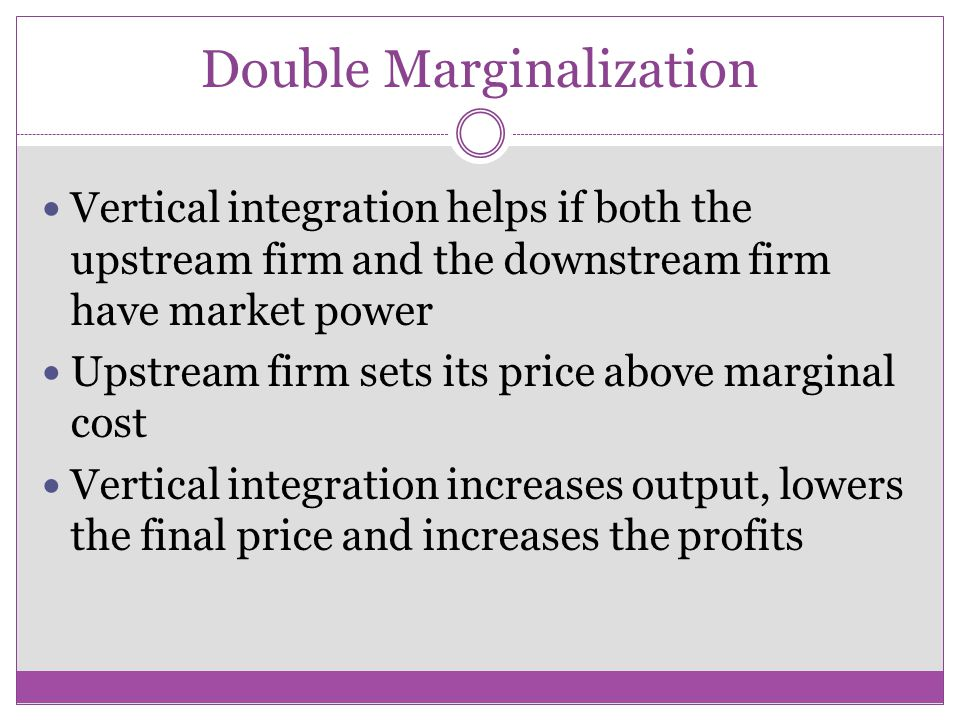 Double Marginalization Vertical integration helps if both the upstream firm and the downstream firm have market power Upstream firm sets its price above marginal cost Vertical integration increases output, lowers the final price and increases the profits
