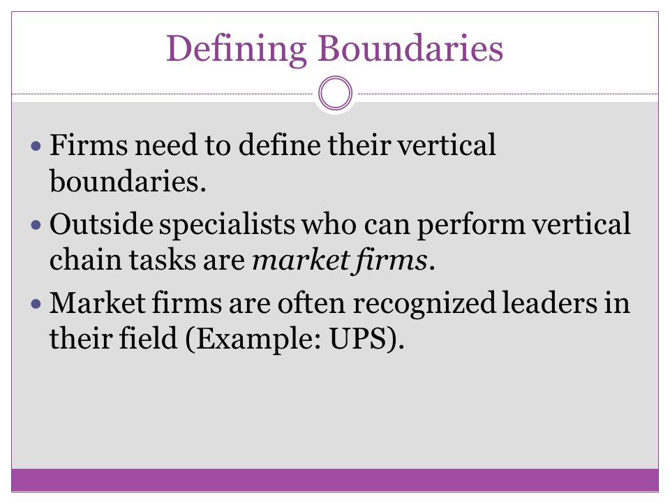 Defining Boundaries Firms need to define their vertical boundaries. Outside specialists who can perform vertical chain tasks are market firms. Market