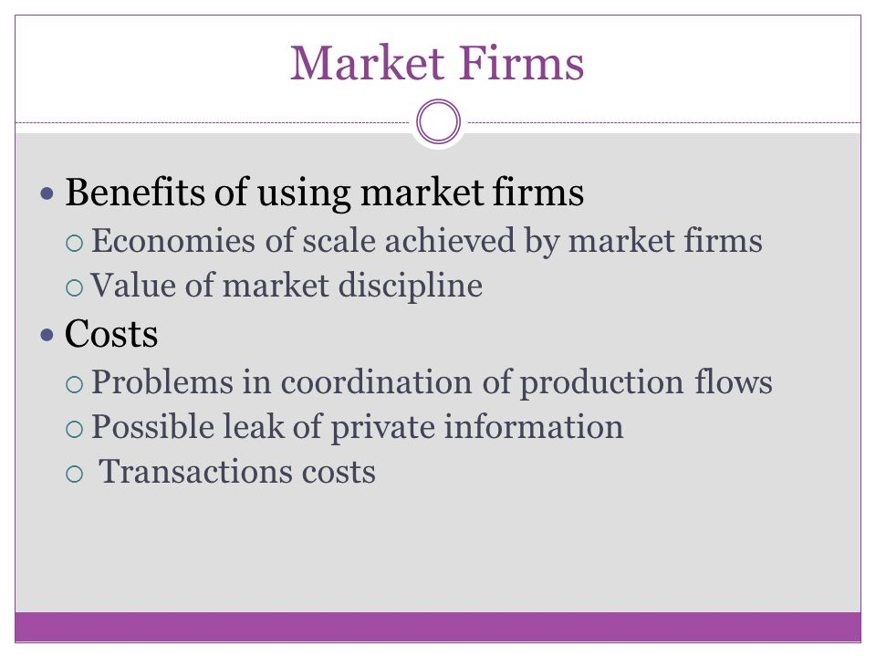 Market Firms Benefits of using market firms Economies of scale achieved by market firms Value of market discipline Costs Problems in coordination of production flows Possible leak of private information Transactions costs