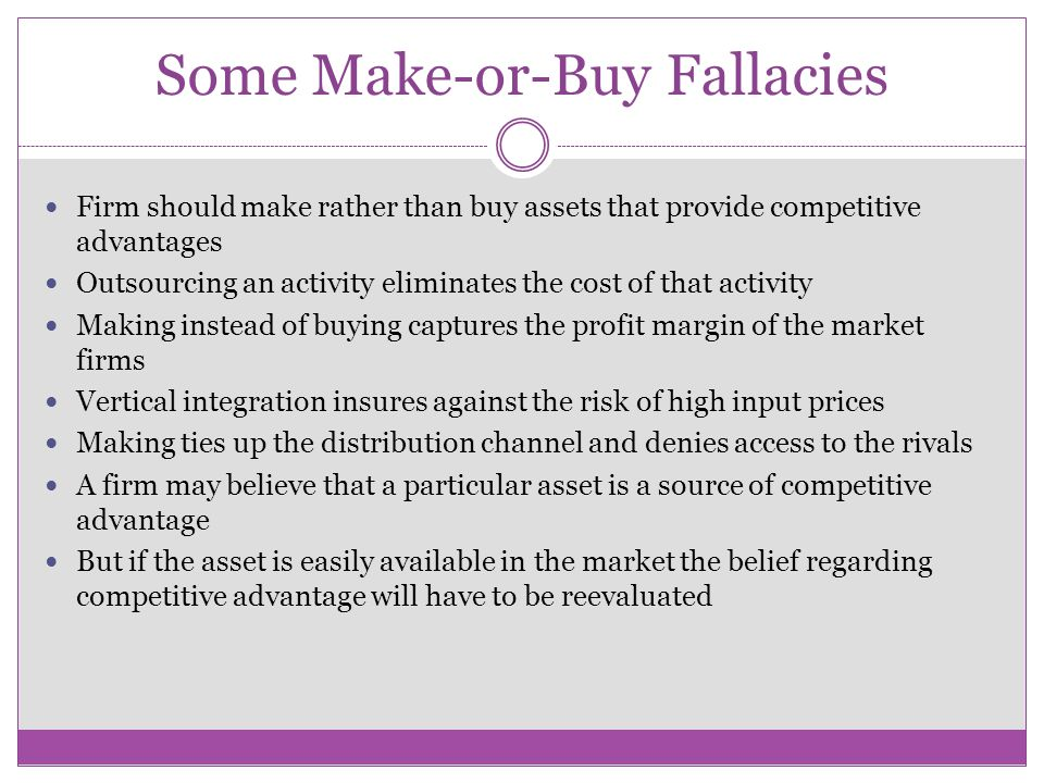 Some Make-or-Buy Fallacies Firm should make rather than buy assets that provide competitive advantages Outsourcing an activity eliminates the cost of that activity Making instead of buying captures the profit margin of the market firms Vertical integration insures against the risk of high input prices Making ties up the distribution channel and denies access to the rivals A firm may believe that a particular asset is a source of competitive advantage But if the asset is easily available in the market the belief regarding competitive advantage will have to be reevaluated