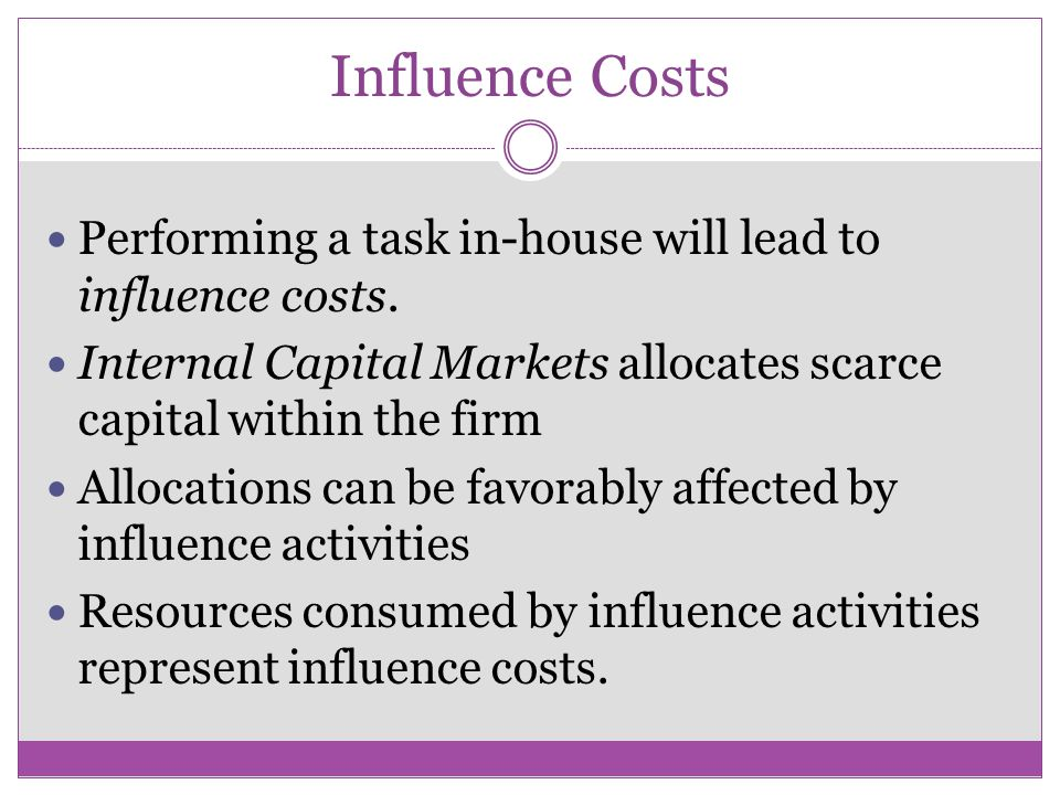 Influence Costs Performing a task in-house will lead to influence costs.