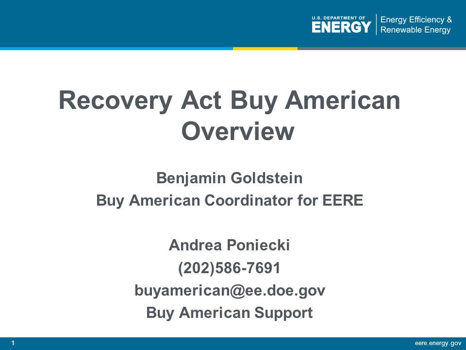 1eere.energy.gov Recovery Act Buy American Overview Benjamin Goldstein Buy American Coordinator for EERE Andrea Poniecki (202)586-7691 buyamerican@ee.doe.gov Buy American Support