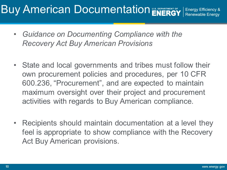 10eere.energy.gov Buy American Documentation Guidance on Documenting Compliance with the Recovery Act Buy American Provisions State and local governments and tribes must follow their own procurement policies and procedures, per 10 CFR 600.236, Procurement, and are expected to maintain maximum oversight over their project and procurement activities with regards to Buy American compliance.