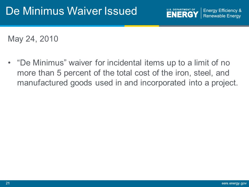 21eere.energy.gov De Minimus Waiver Issued May 24, 2010 De Minimus waiver for incidental items up to a limit of no more than 5 percent of the total cost of the iron, steel, and manufactured goods used in and incorporated into a project.