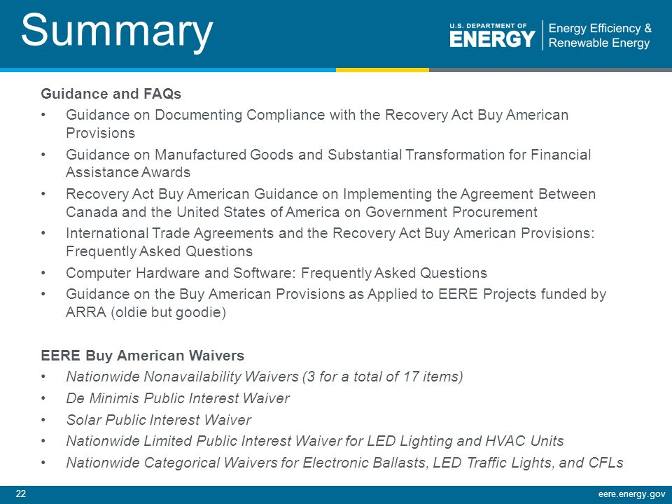 22eere.energy.gov Summary Guidance and FAQs Guidance on Documenting Compliance with the Recovery Act Buy American Provisions Guidance on Manufactured Goods and Substantial Transformation for Financial Assistance Awards Recovery Act Buy American Guidance on Implementing the Agreement Between Canada and the United States of America on Government Procurement International Trade Agreements and the Recovery Act Buy American Provisions: Frequently Asked Questions Computer Hardware and Software: Frequently Asked Questions Guidance on the Buy American Provisions as Applied to EERE Projects funded by ARRA (oldie but goodie) EERE Buy American Waivers Nationwide Nonavailability Waivers (3 for a total of 17 items) De Minimis Public Interest Waiver Solar Public Interest Waiver Nationwide Limited Public Interest Waiver for LED Lighting and HVAC Units Nationwide Categorical Waivers for Electronic Ballasts, LED Traffic Lights, and CFLs
