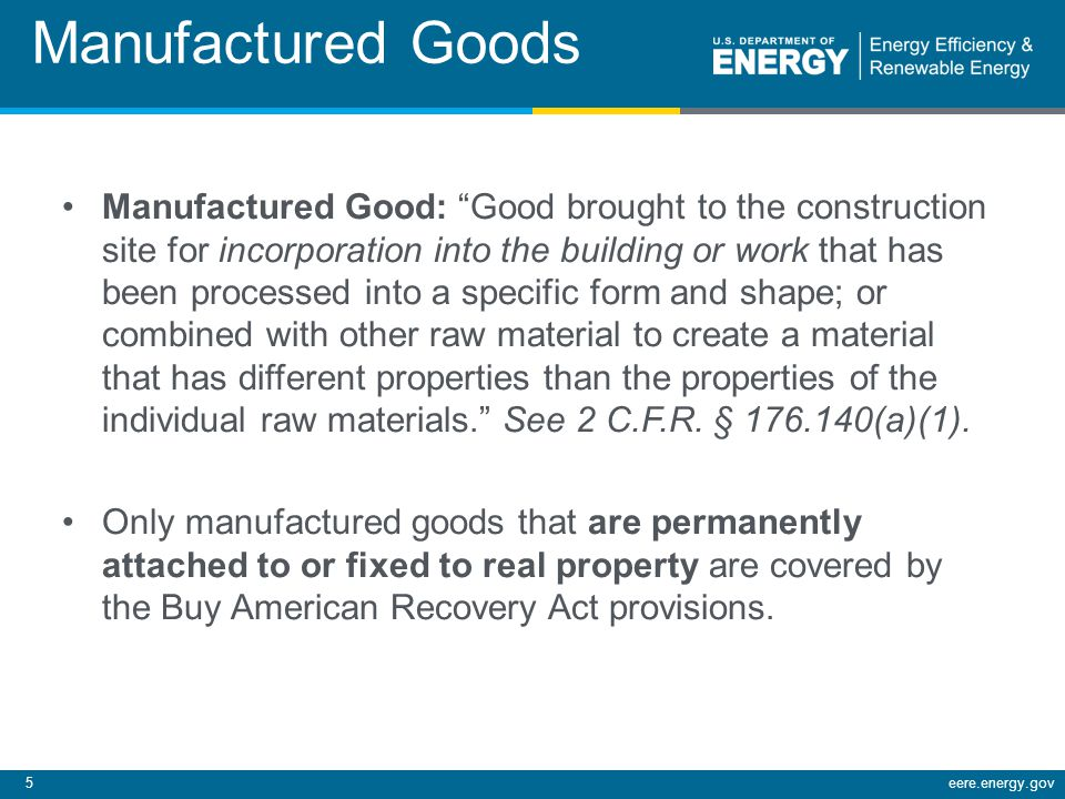 5eere.energy.gov Manufactured Goods Manufactured Good: Good brought to the construction site for incorporation into the building or work that has been processed into a specific form and shape; or combined with other raw material to create a material that has different properties than the properties of the individual raw materials.