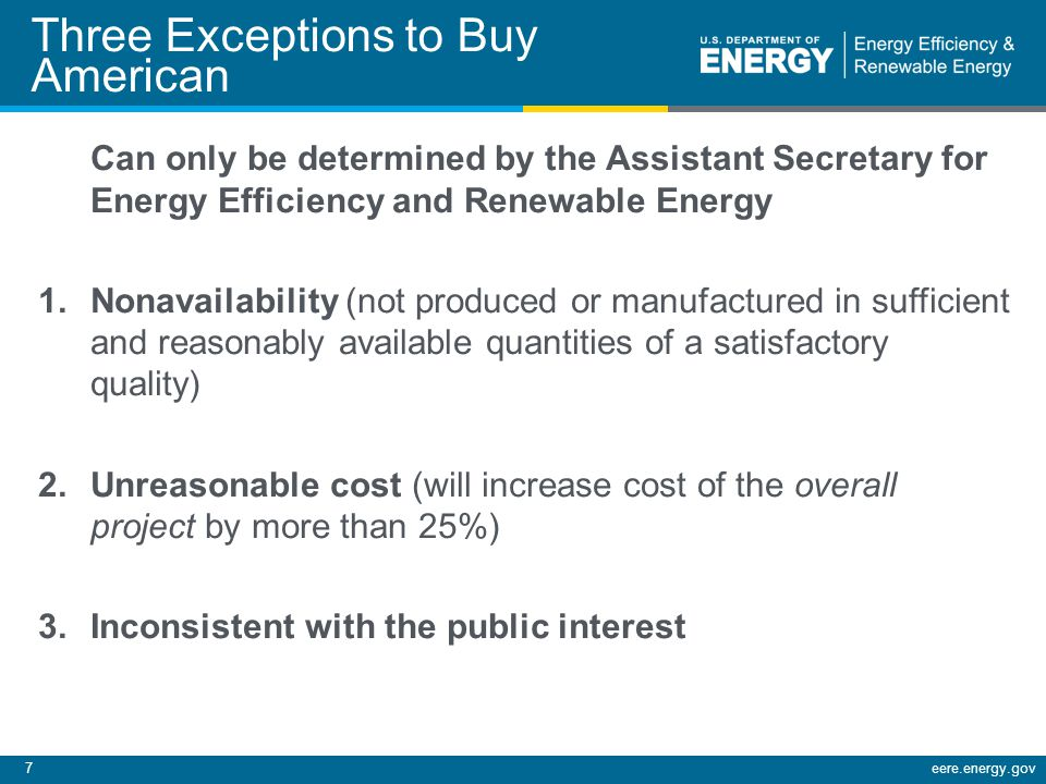 7eere.energy.gov Three Exceptions to Buy American Can only be determined by the Assistant Secretary for Energy Efficiency and Renewable Energy 1.Nonavailability (not produced or manufactured in sufficient and reasonably available quantities of a satisfactory quality) 2.Unreasonable cost (will increase cost of the overall project by more than 25%) 3.Inconsistent with the public interest