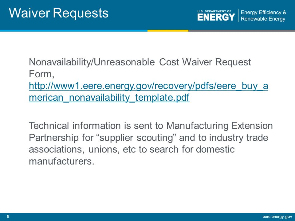 19eere.energy.gov Buy American Is Not: A balancing or percentage of content test- it depends upon the location of final manufacturing (substantial transformation) Subject to NAFTA for projects under 7.8 million dollars The Buy American Clause of the FAR- watch out for manufacturers using the terms Buy American Clause, Buy American Act or Buy American Content compliant- this is not the standard, and the product may not be compliant with section 1608 of the Recovery Act.