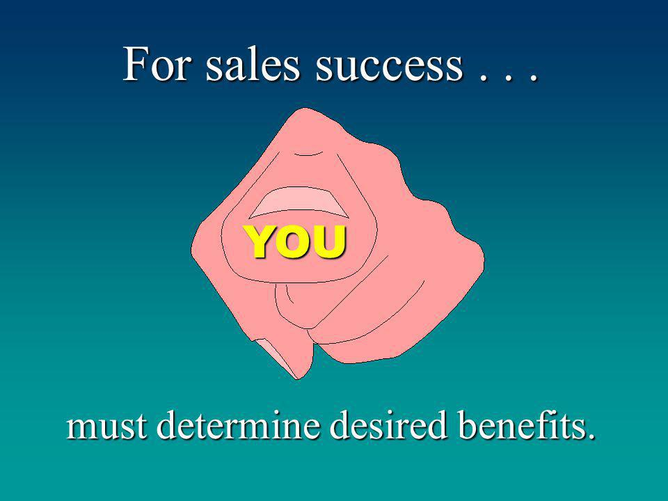 For sales success... must determine desired benefits. YOU
