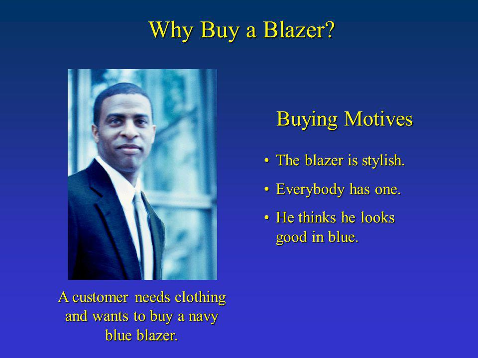 Why Buy a Blazer? A customer needs clothing and wants to buy a navy blue blazer. Buying Motives The blazer is stylish.The blazer is stylish. Everybody