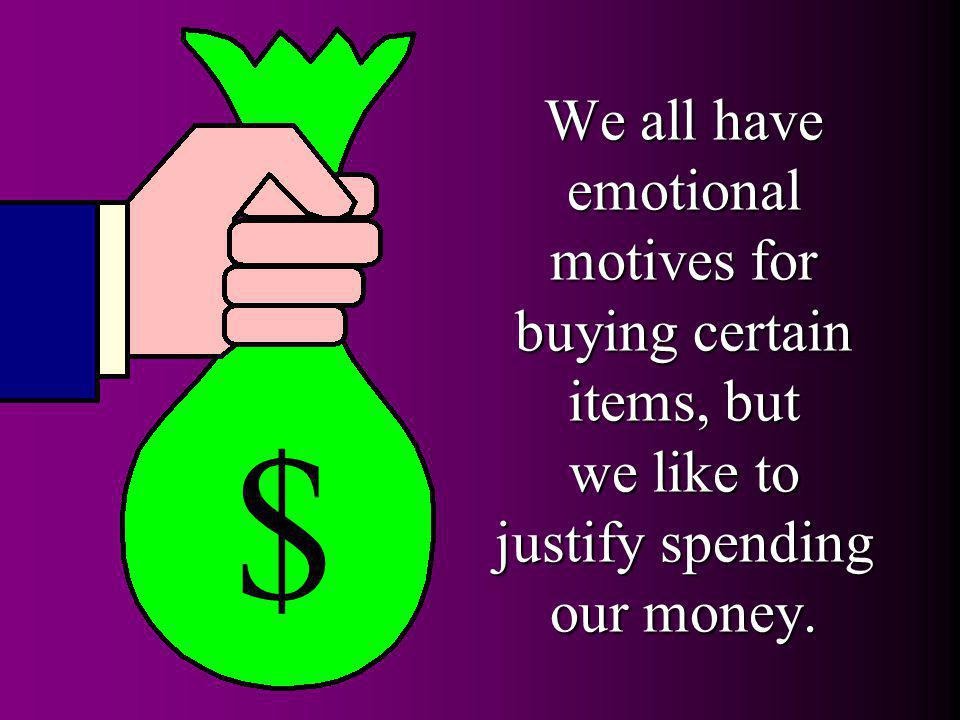 We all have emotional motives for buying certain items, but we like to justify spending our money. $