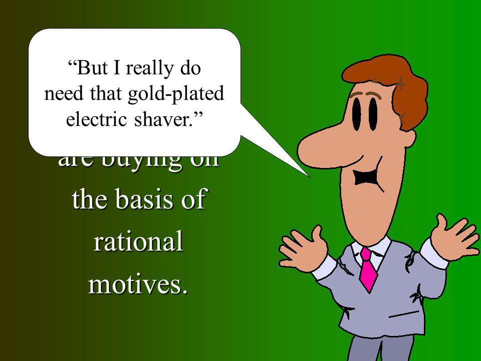 People prefer to believe that they are buying on the basis of rational motives. But I really do need that gold-plated electric shaver.