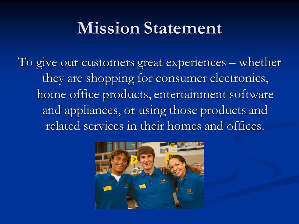 Mission Statement To give our customers great experiences – whether they are shopping for consumer electronics, home office products, entertainment so