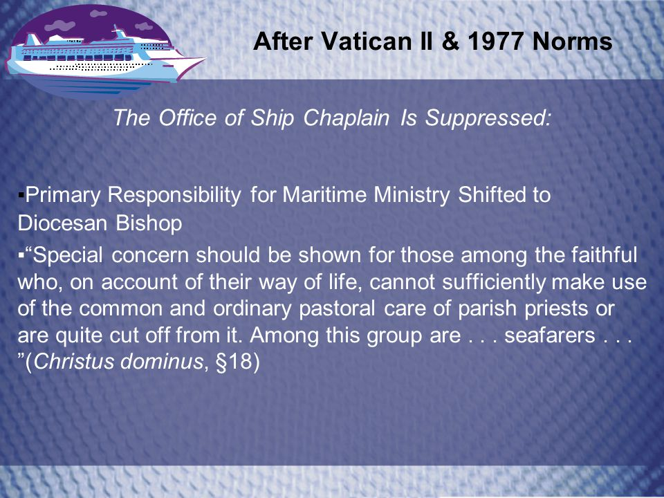 After Vatican II & 1977 Norms The Office of Ship Chaplain Is Suppressed: Primary Responsibility for Maritime Ministry Shifted to Diocesan Bishop Special concern should be shown for those among the faithful who, on account of their way of life, cannot sufficiently make use of the common and ordinary pastoral care of parish priests or are quite cut off from it.