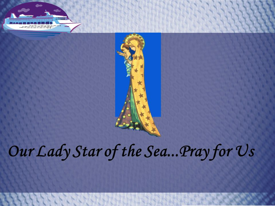 Our Lady Star of the Sea...Pray for Us