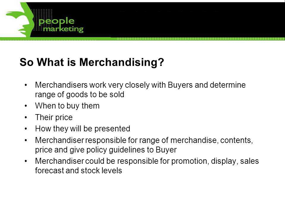 So What is Merchandising? Merchandisers work very closely with Buyers and determine range of goods to be sold When to buy them Their price How they wi