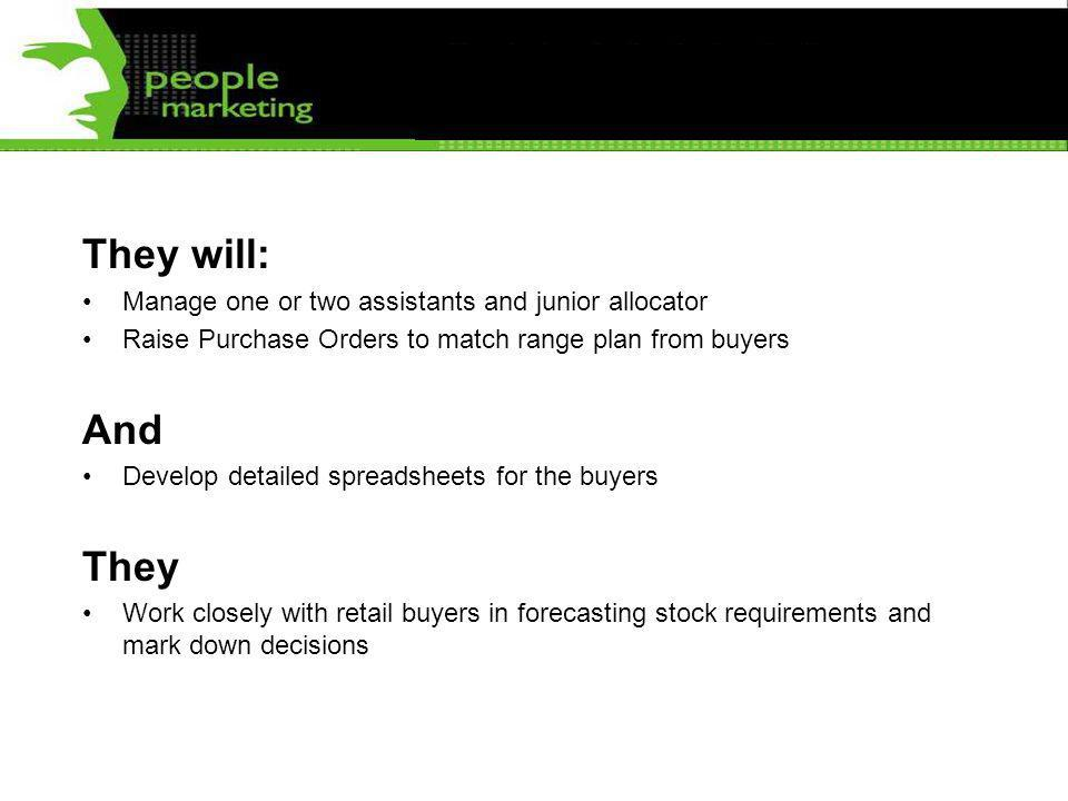 They will: Manage one or two assistants and junior allocator Raise Purchase Orders to match range plan from buyers And Develop detailed spreadsheets for the buyers They Work closely with retail buyers in forecasting stock requirements and mark down decisions