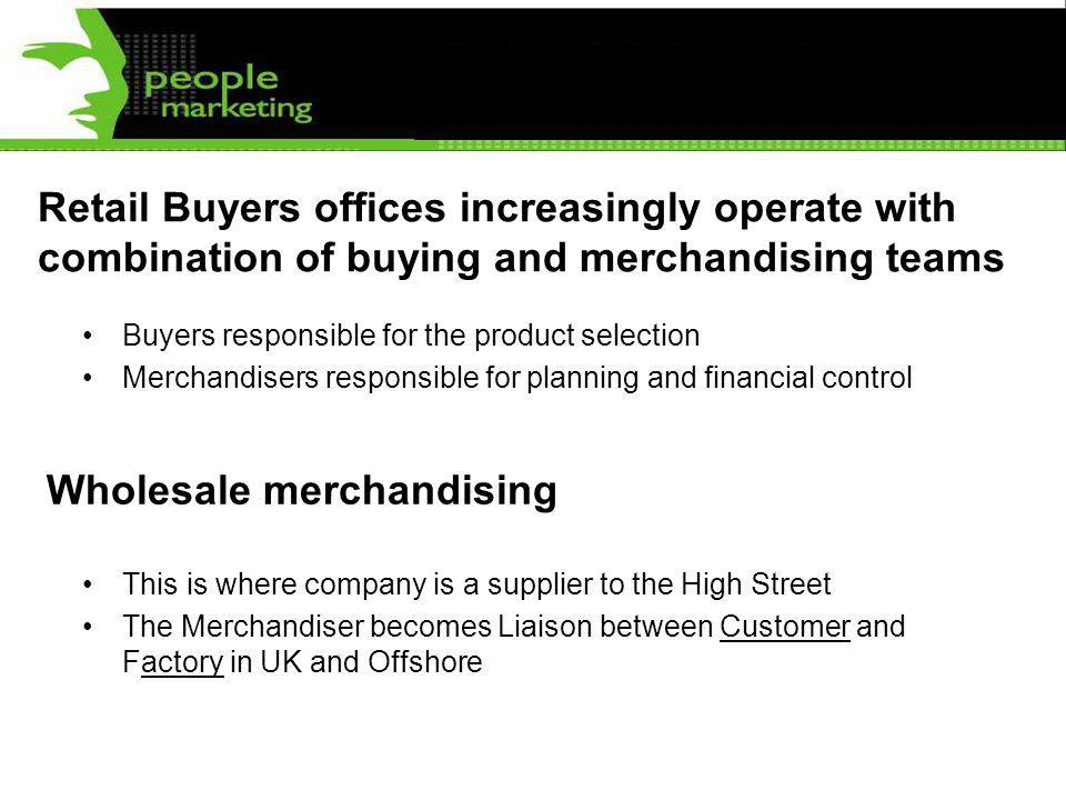 Retail Buyers offices increasingly operate with combination of buying and merchandising teams Buyers responsible for the product selection Merchandise