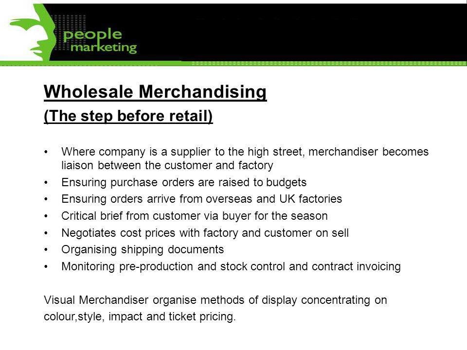 Wholesale Merchandising (The step before retail) Where company is a supplier to the high street, merchandiser becomes liaison between the customer and factory Ensuring purchase orders are raised to budgets Ensuring orders arrive from overseas and UK factories Critical brief from customer via buyer for the season Negotiates cost prices with factory and customer on sell Organising shipping documents Monitoring pre-production and stock control and contract invoicing Visual Merchandiser organise methods of display concentrating on colour,style, impact and ticket pricing.