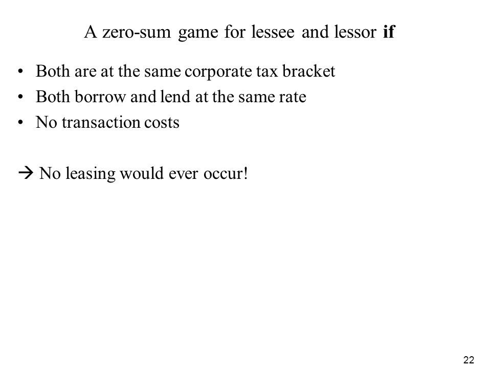 22 A zero-sum game for lessee and lessor if Both are at the same corporate tax bracket Both borrow and lend at the same rate No transaction costs No l