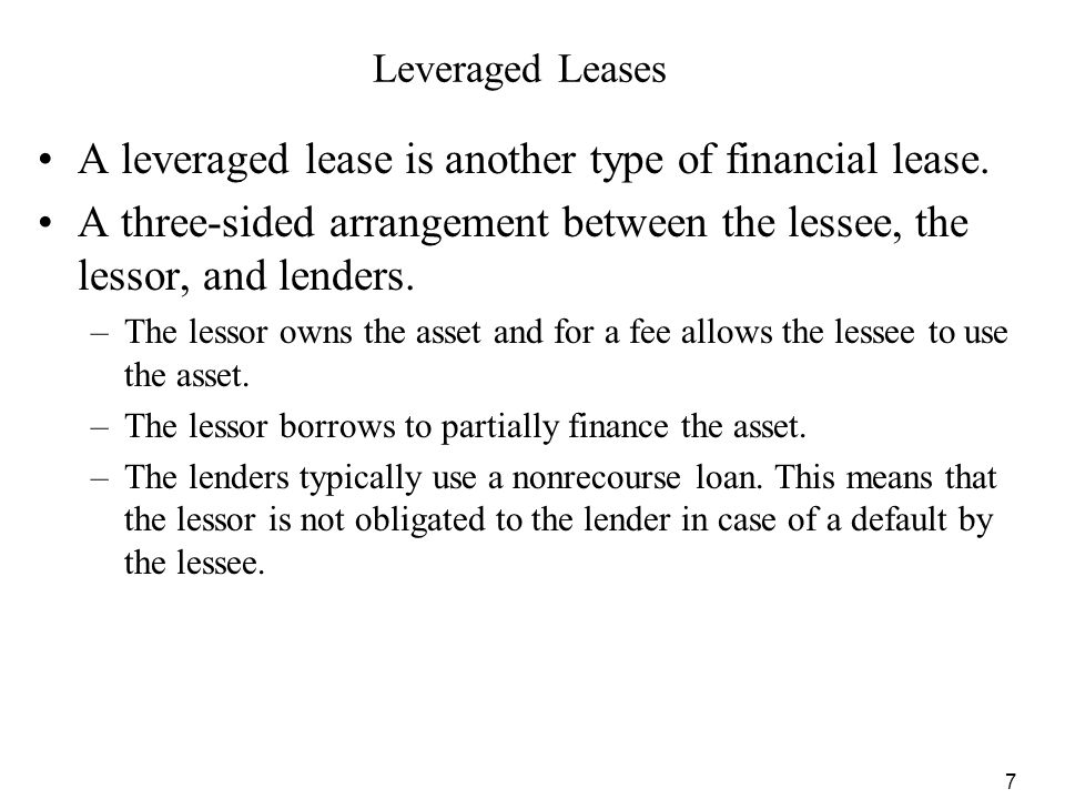 7 Leveraged Leases A leveraged lease is another type of financial lease. A three-sided arrangement between the lessee, the lessor, and lenders. –The l