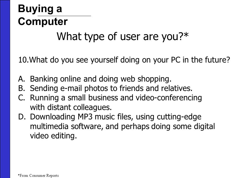 Buying a Computer What type of user are you?* 10.What do you see yourself doing on your PC in the future.