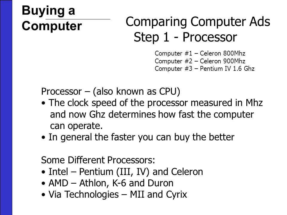 Buying a Computer Comparing Computer Ads Step 1 - Processor Computer #1 – Celeron 800Mhz Computer #2 – Celeron 900Mhz Computer #3 – Pentium IV 1.6 Ghz Processor – (also known as CPU) The clock speed of the processor measured in Mhz and now Ghz determines how fast the computer can operate.