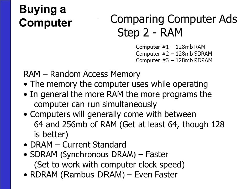 Buying a Computer Comparing Computer Ads Step 2 - RAM RAM – Random Access Memory The memory the computer uses while operating In general the more RAM the more programs the computer can run simultaneously Computers will generally come with between 64 and 256mb of RAM (Get at least 64, though 128 is better) DRAM – Current Standard SDRAM (Synchronous DRAM) – Faster (Set to work with computer clock speed) RDRAM ( Rambus DRAM) – Even Faster Computer #1 – 128mb RAM Computer #2 – 128mb SDRAM Computer #3 – 128mb RDRAM