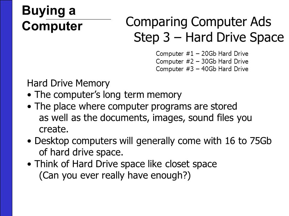 Buying a Computer Comparing Computer Ads Step 3 – Hard Drive Space Computer #1 – 20Gb Hard Drive Computer #2 – 30Gb Hard Drive Computer #3 – 40Gb Hard Drive Hard Drive Memory The computers long term memory The place where computer programs are stored as well as the documents, images, sound files you create.