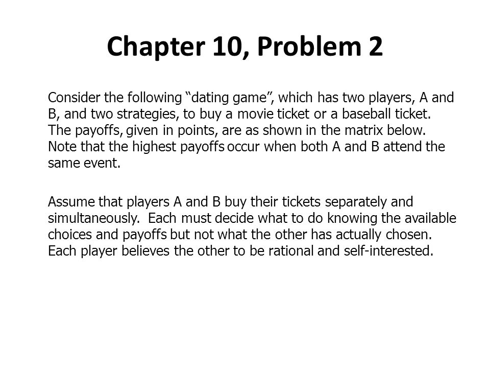 Chapter 10, Problem 2 Consider the following dating game, which has two players, A and B, and two strategies, to buy a movie ticket or a baseball tick