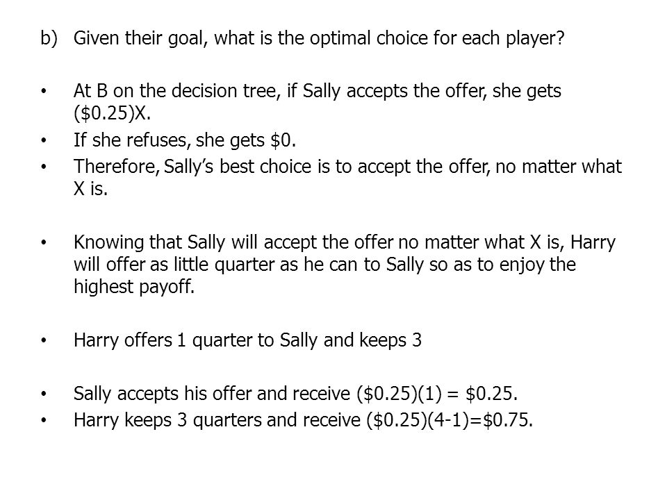 At B on the decision tree, if Sally accepts the offer, she gets ($0.25)X. If she refuses, she gets $0. Therefore, Sallys best choice is to accept the