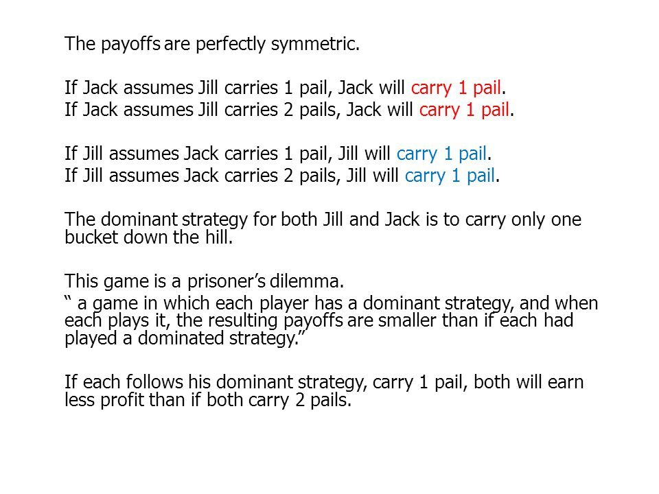 The payoffs are perfectly symmetric. If Jack assumes Jill carries 1 pail, Jack will carry 1 pail. If Jack assumes Jill carries 2 pails, Jack will carr