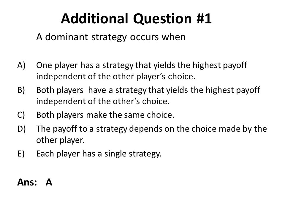 A dominant strategy occurs when A)One player has a strategy that yields the highest payoff independent of the other players choice. B)Both players hav