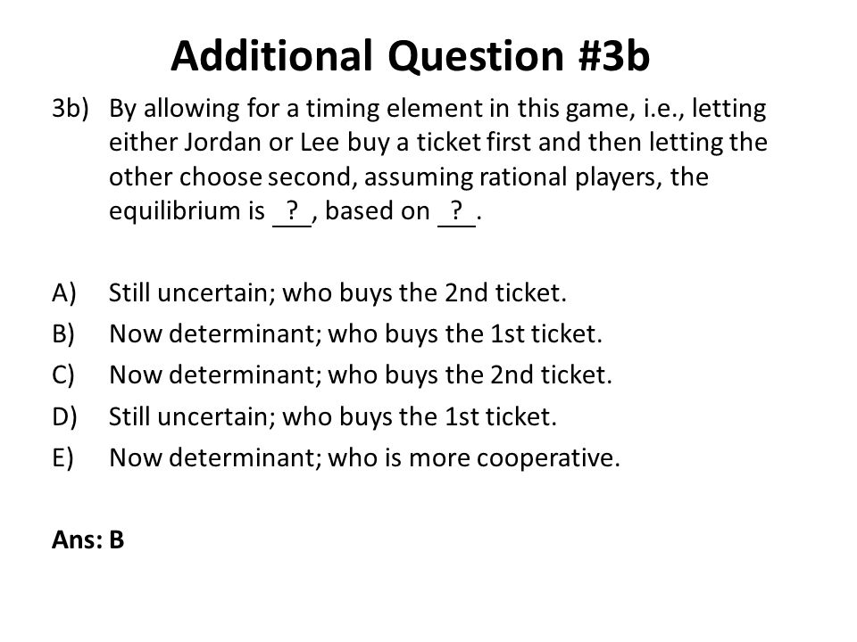 3b)By allowing for a timing element in this game, i.e., letting either Jordan or Lee buy a ticket first and then letting the other choose second, assu